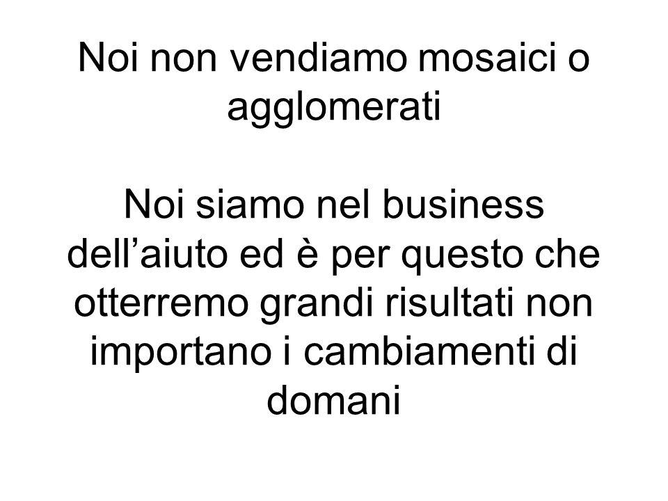Noi non vendiamo mosaici o agglomerati Noi siamo nel business dellaiuto ed è per questo che otterremo grandi risultati non importano i cambiamenti di