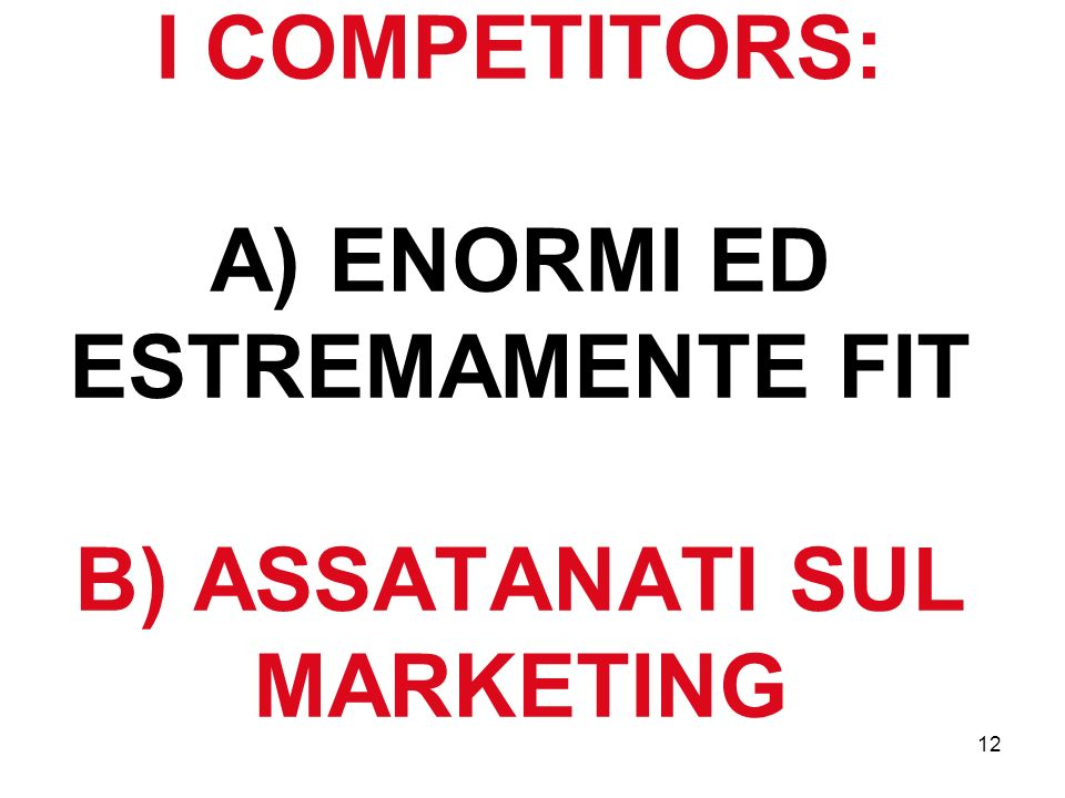 12 I COMPETITORS: A) ENORMI ED ESTREMAMENTE FIT B) ASSATANATI SUL MARKETING