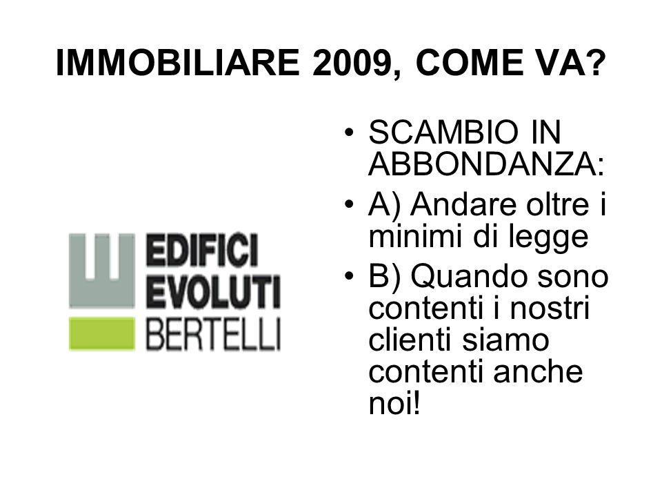 IMMOBILIARE 2009, COME VA? SCAMBIO IN ABBONDANZA: A) Andare oltre i minimi di legge B) Quando sono contenti i nostri clienti siamo contenti anche noi!