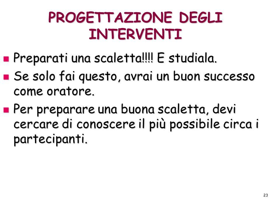 23 PROGETTAZIONE DEGLI INTERVENTI Preparati una scaletta!!!! E studiala. Preparati una scaletta!!!! E studiala. Se solo fai questo, avrai un buon succ