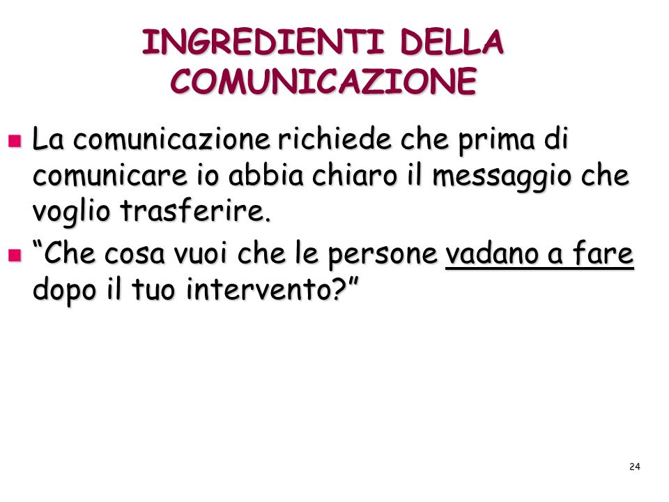 24 INGREDIENTI DELLA COMUNICAZIONE La comunicazione richiede che prima di comunicare io abbia chiaro il messaggio che voglio trasferire. La comunicazi