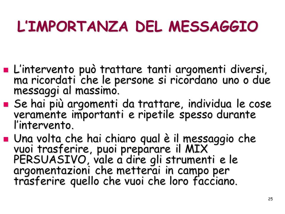 25 LIMPORTANZA DEL MESSAGGIO Lintervento può trattare tanti argomenti diversi, ma ricordati che le persone si ricordano uno o due messaggi al massimo.