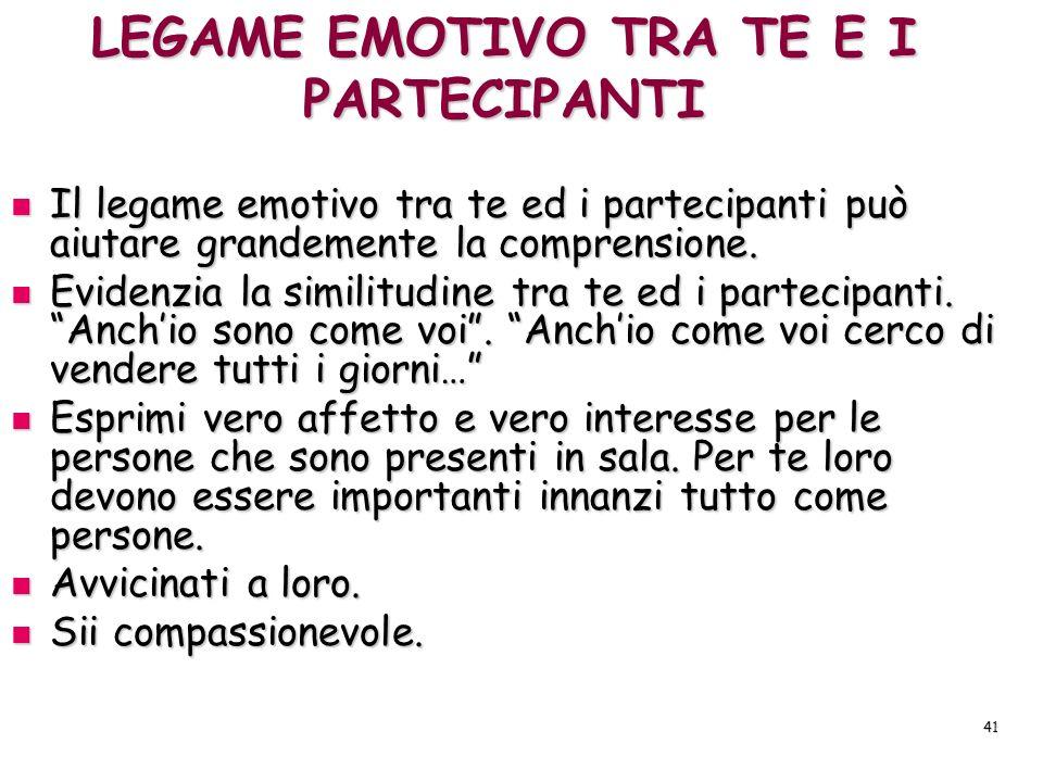 41 LEGAME EMOTIVO TRA TE E I PARTECIPANTI Il legame emotivo tra te ed i partecipanti può aiutare grandemente la comprensione. Il legame emotivo tra te
