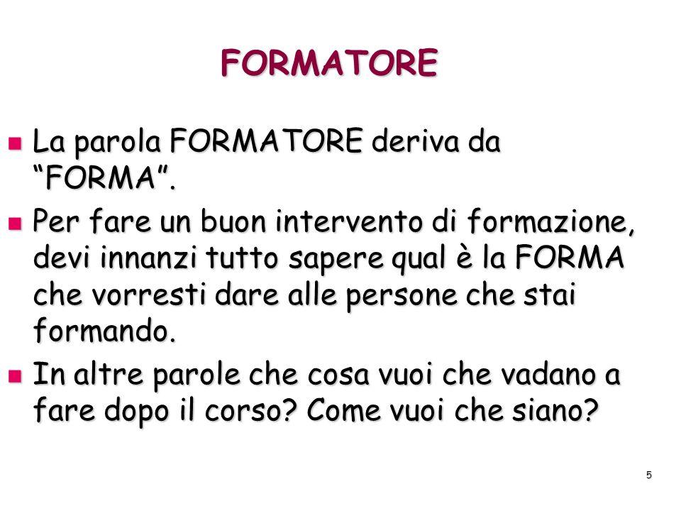 5 FORMATORE La parola FORMATORE deriva da FORMA. La parola FORMATORE deriva da FORMA. Per fare un buon intervento di formazione, devi innanzi tutto sa