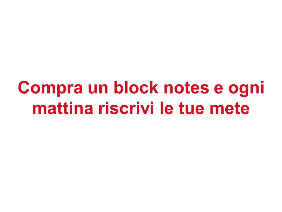 Compra un block notes e ogni mattina riscrivi le tue mete