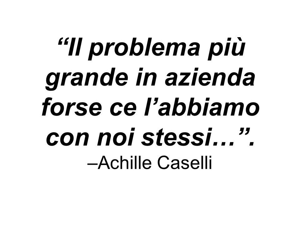 Il problema più grande in azienda forse ce labbiamo con noi stessi…. –Achille Caselli