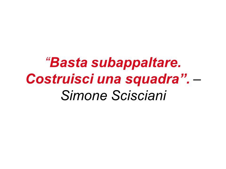 Basta subappaltare. Costruisci una squadra. – Simone Scisciani