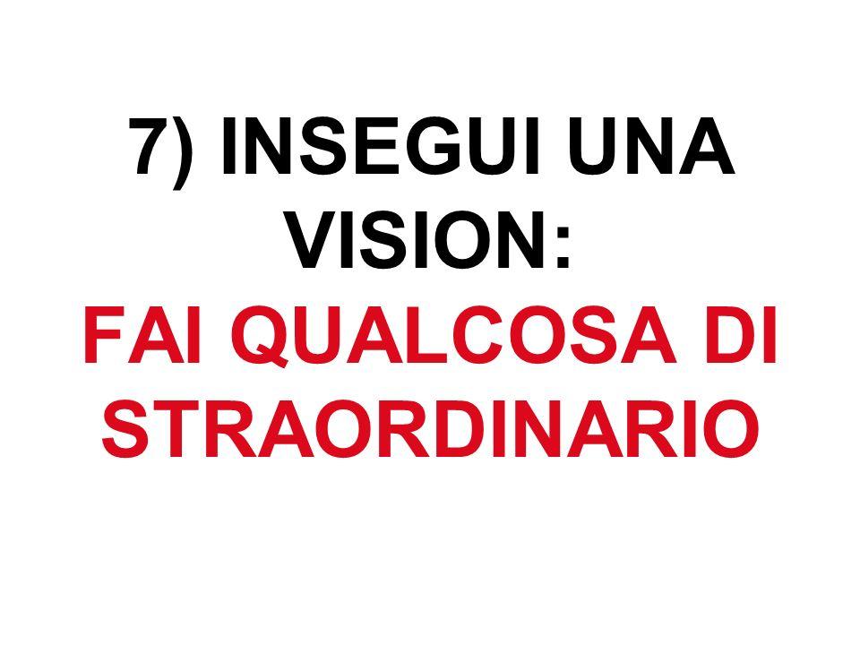 7) INSEGUI UNA VISION: FAI QUALCOSA DI STRAORDINARIO