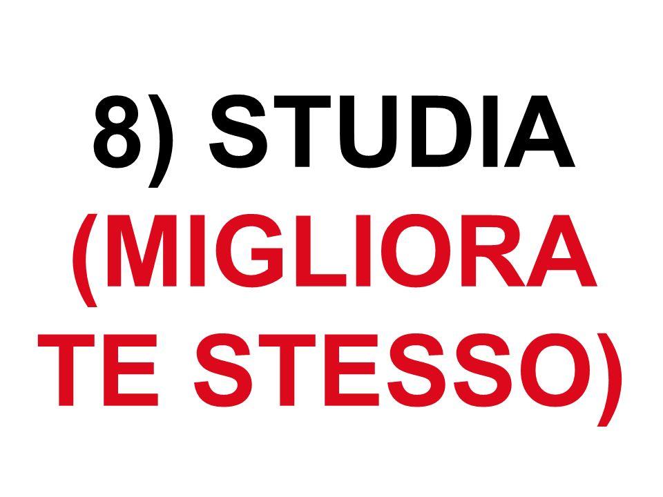 8) STUDIA (MIGLIORA TE STESSO)