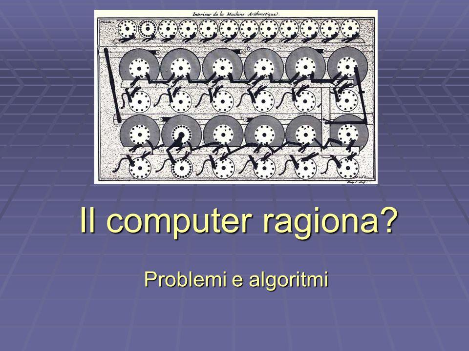 Il computer ragiona? Problemi e algoritmi