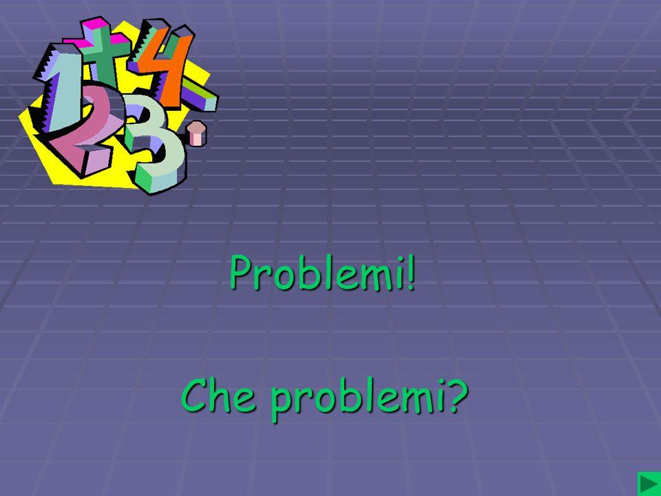 Che problemi? Problemi!