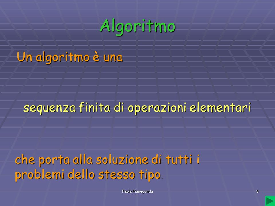 Paola Pianegonda9 Algoritmo Un algoritmo è una che porta alla soluzione di tutti i problemi dello stesso tipo. sequenza finita di operazioni elementar