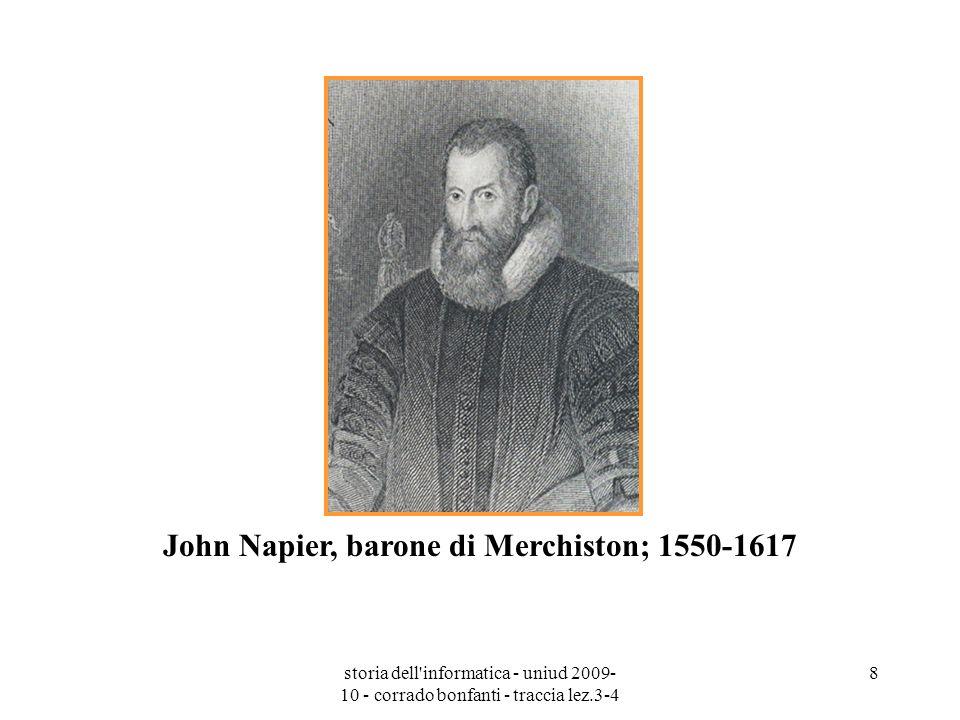 storia dell'informatica - uniud 2009- 10 - corrado bonfanti - traccia lez.3-4 8 John Napier, barone di Merchiston; 1550-1617