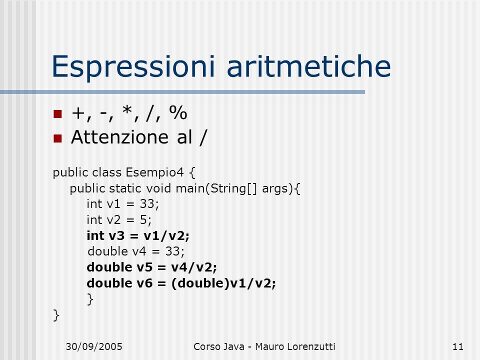 30/09/2005Corso Java - Mauro Lorenzutti11 Espressioni aritmetiche +, -, *, /, % Attenzione al / public class Esempio4 { public static void main(String[] args){ int v1 = 33; int v2 = 5; int v3 = v1/v2; double v4 = 33; double v5 = v4/v2; double v6 = (double)v1/v2; }