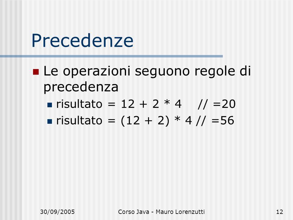 30/09/2005Corso Java - Mauro Lorenzutti12 Precedenze Le operazioni seguono regole di precedenza risultato = 12 + 2 * 4 // =20 risultato = (12 + 2) * 4 // =56