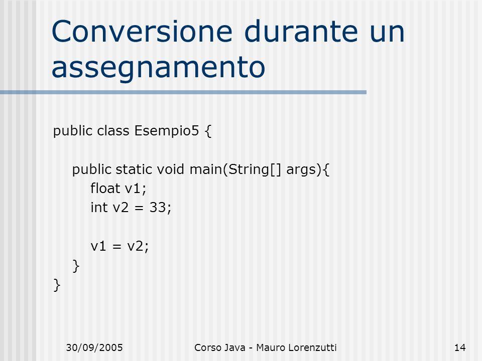 30/09/2005Corso Java - Mauro Lorenzutti14 Conversione durante un assegnamento public class Esempio5 { public static void main(String[] args){ float v1; int v2 = 33; v1 = v2; }
