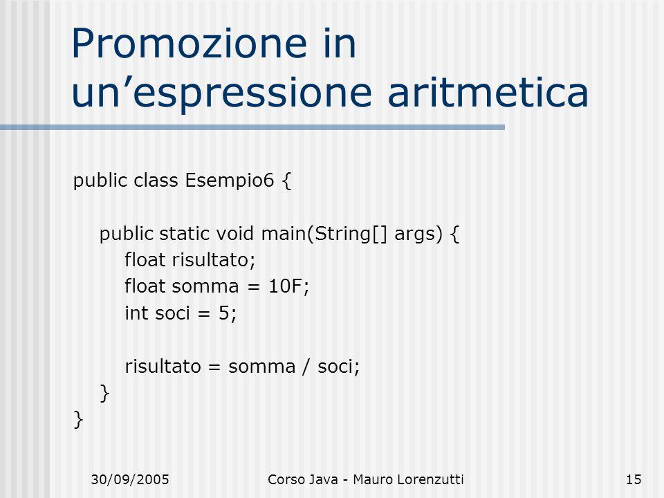 30/09/2005Corso Java - Mauro Lorenzutti15 Promozione in unespressione aritmetica public class Esempio6 { public static void main(String[] args) { float risultato; float somma = 10F; int soci = 5; risultato = somma / soci; }