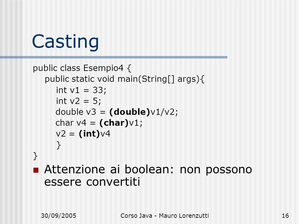 30/09/2005Corso Java - Mauro Lorenzutti16 Casting public class Esempio4 { public static void main(String[] args){ int v1 = 33; int v2 = 5; double v3 = (double)v1/v2; char v4 = (char)v1; v2 = (int)v4 } Attenzione ai boolean: non possono essere convertiti