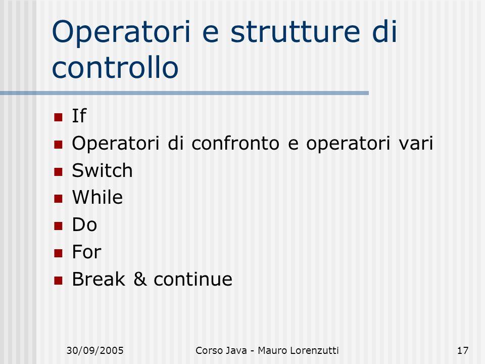 30/09/2005Corso Java - Mauro Lorenzutti17 Operatori e strutture di controllo If Operatori di confronto e operatori vari Switch While Do For Break & continue