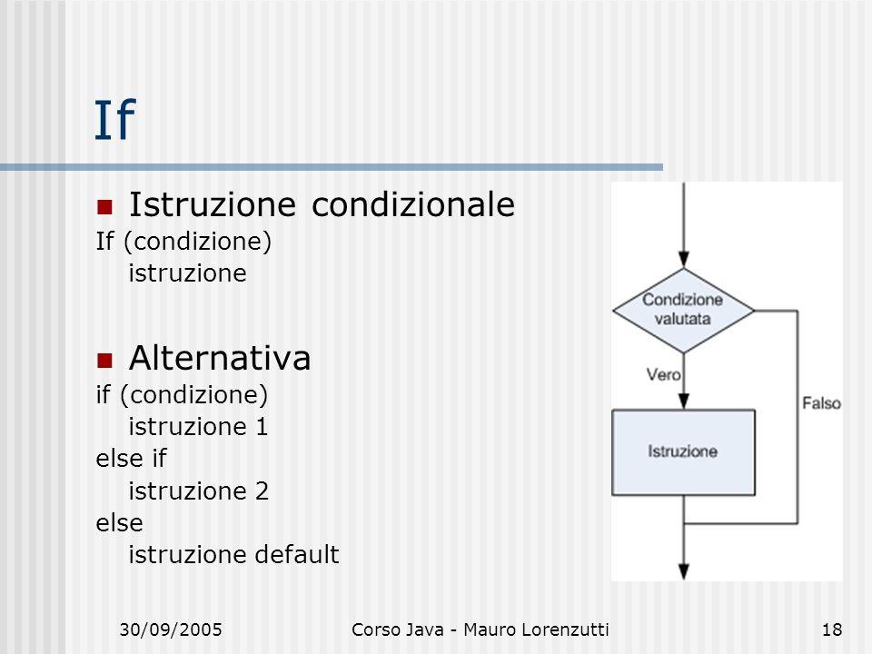30/09/2005Corso Java - Mauro Lorenzutti18 If Istruzione condizionale If (condizione) istruzione Alternativa if (condizione) istruzione 1 else if istruzione 2 else istruzione default