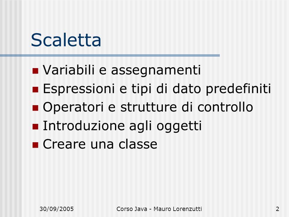 30/09/2005Corso Java - Mauro Lorenzutti2 Scaletta Variabili e assegnamenti Espressioni e tipi di dato predefiniti Operatori e strutture di controllo Introduzione agli oggetti Creare una classe