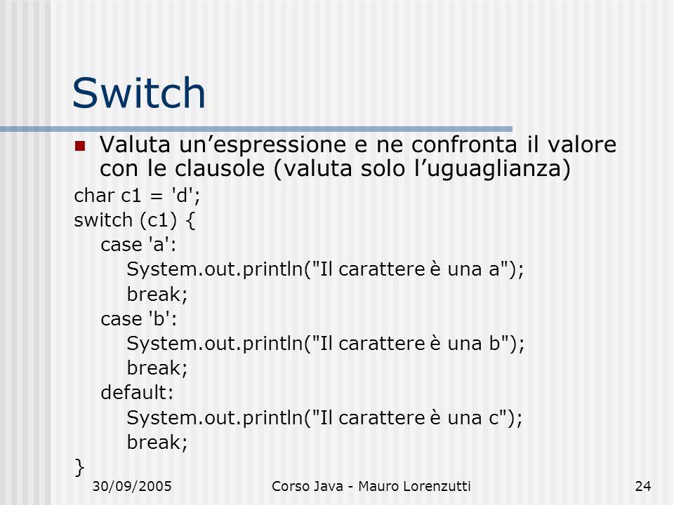 30/09/2005Corso Java - Mauro Lorenzutti24 Switch Valuta unespressione e ne confronta il valore con le clausole (valuta solo luguaglianza) char c1 = d ; switch (c1) { case a : System.out.println( Il carattere è una a ); break; case b : System.out.println( Il carattere è una b ); break; default: System.out.println( Il carattere è una c ); break; }