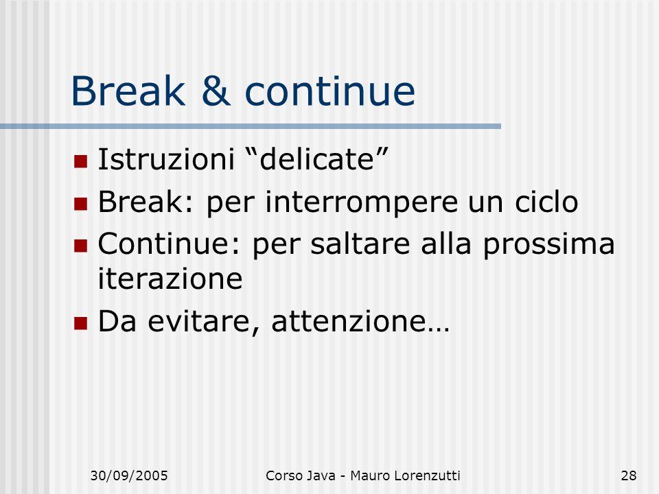 30/09/2005Corso Java - Mauro Lorenzutti28 Break & continue Istruzioni delicate Break: per interrompere un ciclo Continue: per saltare alla prossima iterazione Da evitare, attenzione…