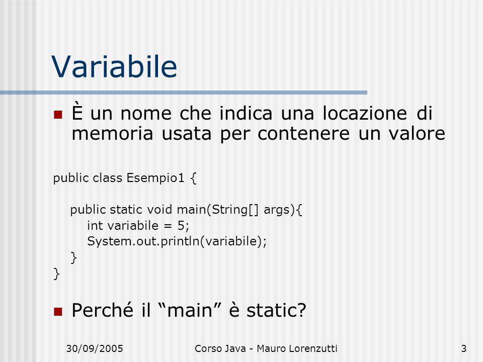 30/09/2005Corso Java - Mauro Lorenzutti3 Variabile È un nome che indica una locazione di memoria usata per contenere un valore public class Esempio1 { public static void main(String[] args){ int variabile = 5; System.out.println(variabile); } Perché il main è static?