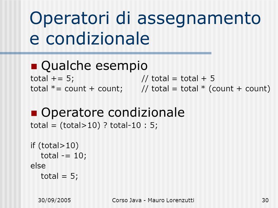 30/09/2005Corso Java - Mauro Lorenzutti30 Operatori di assegnamento e condizionale Qualche esempio total += 5; // total = total + 5 total *= count + count; // total = total * (count + count) Operatore condizionale total = (total>10) .