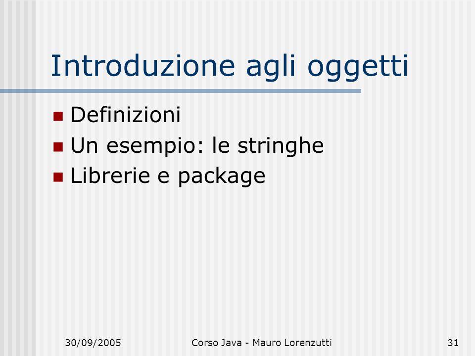 30/09/2005Corso Java - Mauro Lorenzutti31 Introduzione agli oggetti Definizioni Un esempio: le stringhe Librerie e package