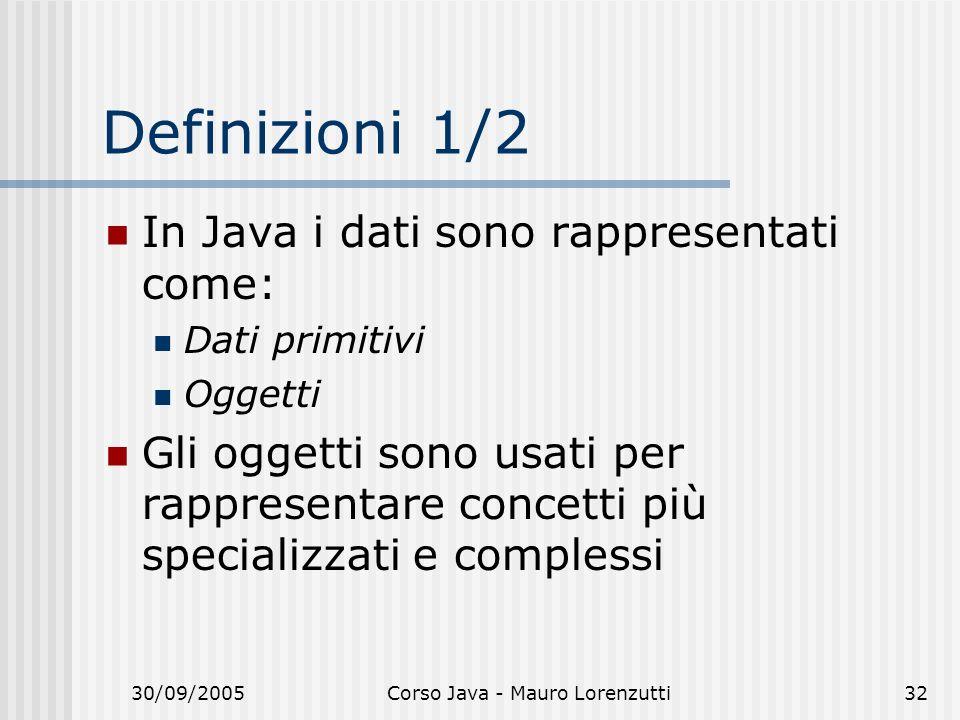 30/09/2005Corso Java - Mauro Lorenzutti32 Definizioni 1/2 In Java i dati sono rappresentati come: Dati primitivi Oggetti Gli oggetti sono usati per rappresentare concetti più specializzati e complessi