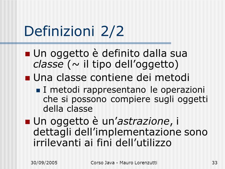 30/09/2005Corso Java - Mauro Lorenzutti33 Definizioni 2/2 Un oggetto è definito dalla sua classe (~ il tipo delloggetto) Una classe contiene dei metodi I metodi rappresentano le operazioni che si possono compiere sugli oggetti della classe Un oggetto è unastrazione, i dettagli dellimplementazione sono irrilevanti ai fini dellutilizzo