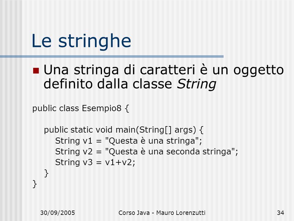 30/09/2005Corso Java - Mauro Lorenzutti34 Le stringhe Una stringa di caratteri è un oggetto definito dalla classe String public class Esempio8 { public static void main(String[] args) { String v1 = Questa è una stringa ; String v2 = Questa è una seconda stringa ; String v3 = v1+v2; }