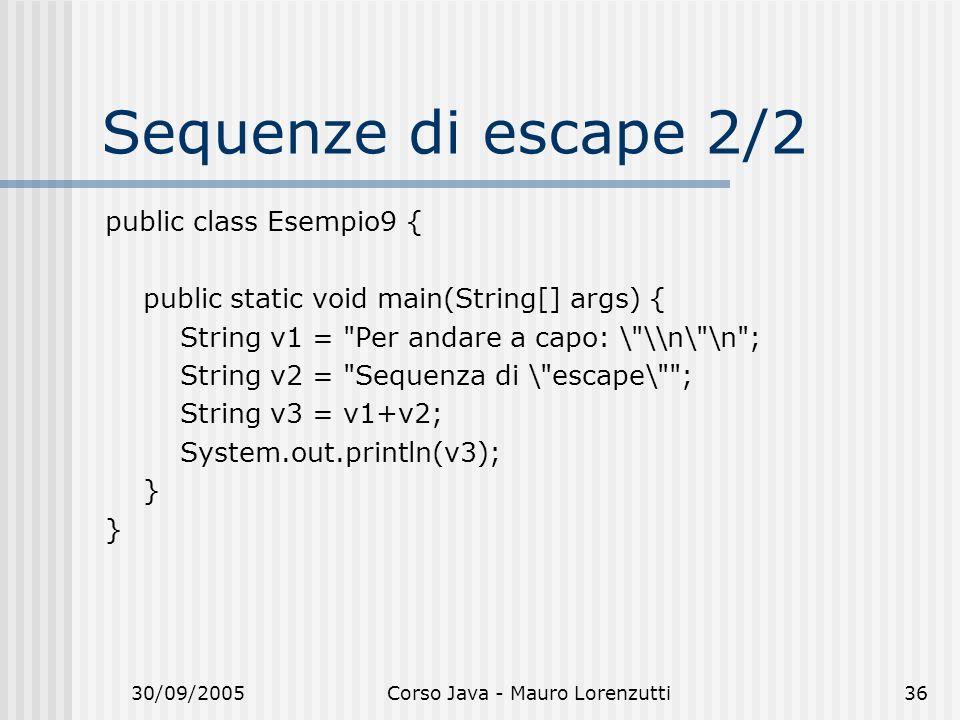 30/09/2005Corso Java - Mauro Lorenzutti36 Sequenze di escape 2/2 public class Esempio9 { public static void main(String[] args) { String v1 = Per andare a capo: \ \\n\ \n ; String v2 = Sequenza di \ escape\ ; String v3 = v1+v2; System.out.println(v3); }