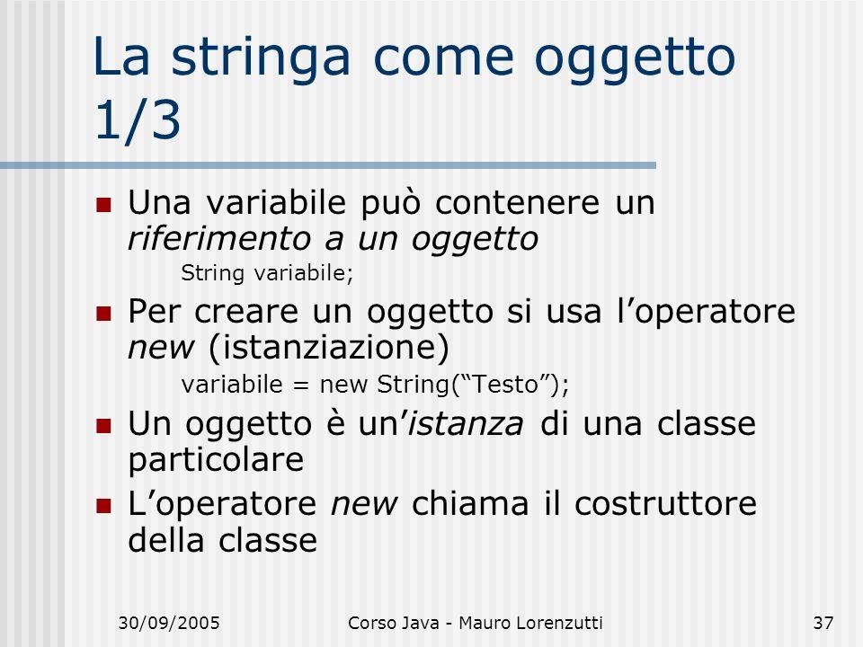 30/09/2005Corso Java - Mauro Lorenzutti37 La stringa come oggetto 1/3 Una variabile può contenere un riferimento a un oggetto String variabile; Per creare un oggetto si usa loperatore new (istanziazione) variabile = new String(Testo); Un oggetto è unistanza di una classe particolare Loperatore new chiama il costruttore della classe