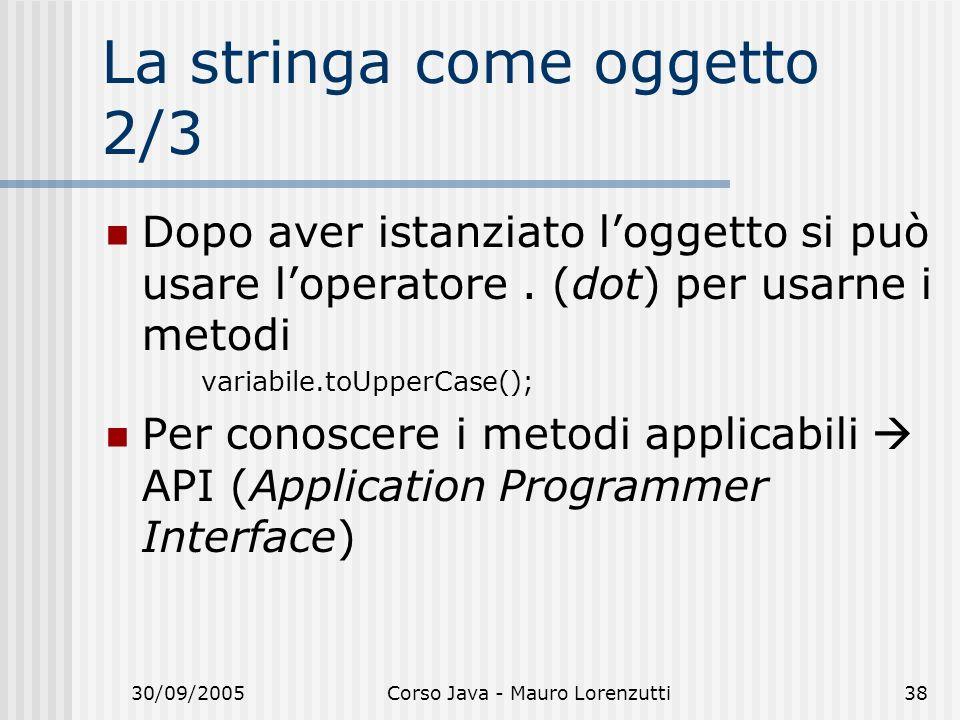30/09/2005Corso Java - Mauro Lorenzutti38 La stringa come oggetto 2/3 Dopo aver istanziato loggetto si può usare loperatore.