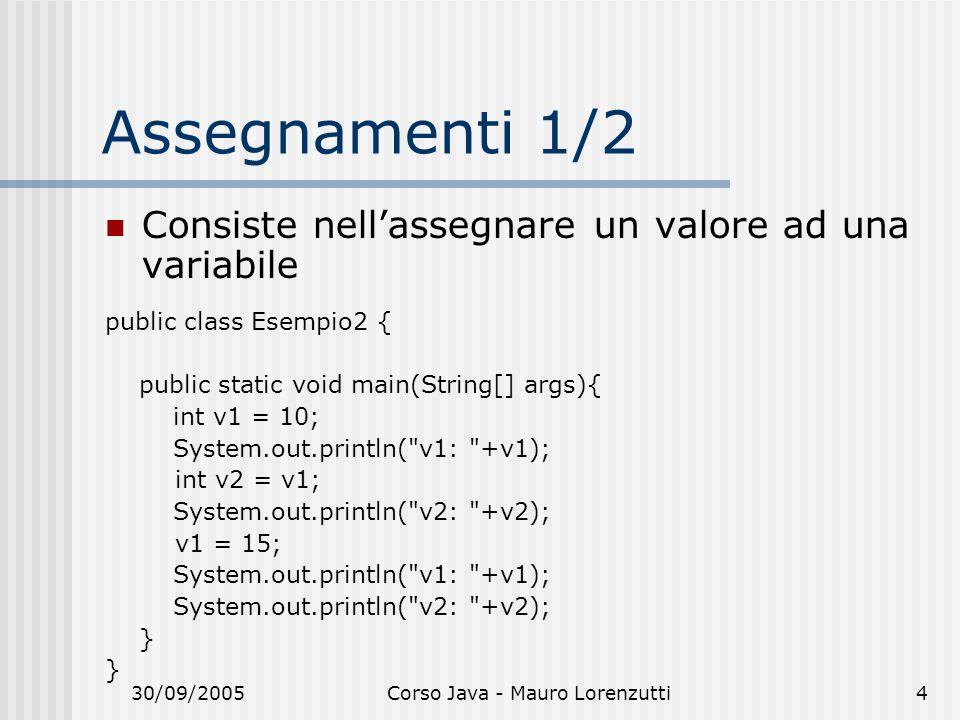 30/09/2005Corso Java - Mauro Lorenzutti4 Assegnamenti 1/2 Consiste nellassegnare un valore ad una variabile public class Esempio2 { public static void main(String[] args){ int v1 = 10; System.out.println( v1: +v1); int v2 = v1; System.out.println( v2: +v2); v1 = 15; System.out.println( v1: +v1); System.out.println( v2: +v2); }