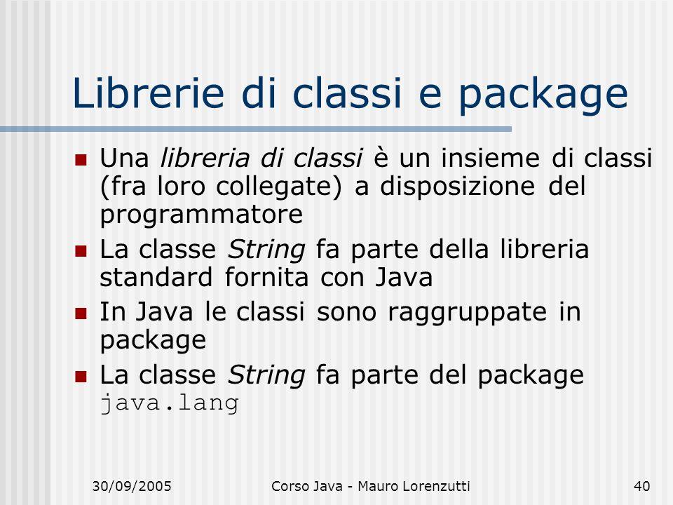 30/09/2005Corso Java - Mauro Lorenzutti40 Librerie di classi e package Una libreria di classi è un insieme di classi (fra loro collegate) a disposizione del programmatore La classe String fa parte della libreria standard fornita con Java In Java le classi sono raggruppate in package La classe String fa parte del package java.lang