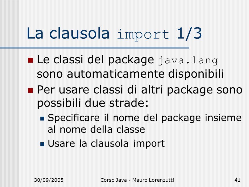 30/09/2005Corso Java - Mauro Lorenzutti41 La clausola import 1/3 Le classi del package java.lang sono automaticamente disponibili Per usare classi di altri package sono possibili due strade: Specificare il nome del package insieme al nome della classe Usare la clausola import