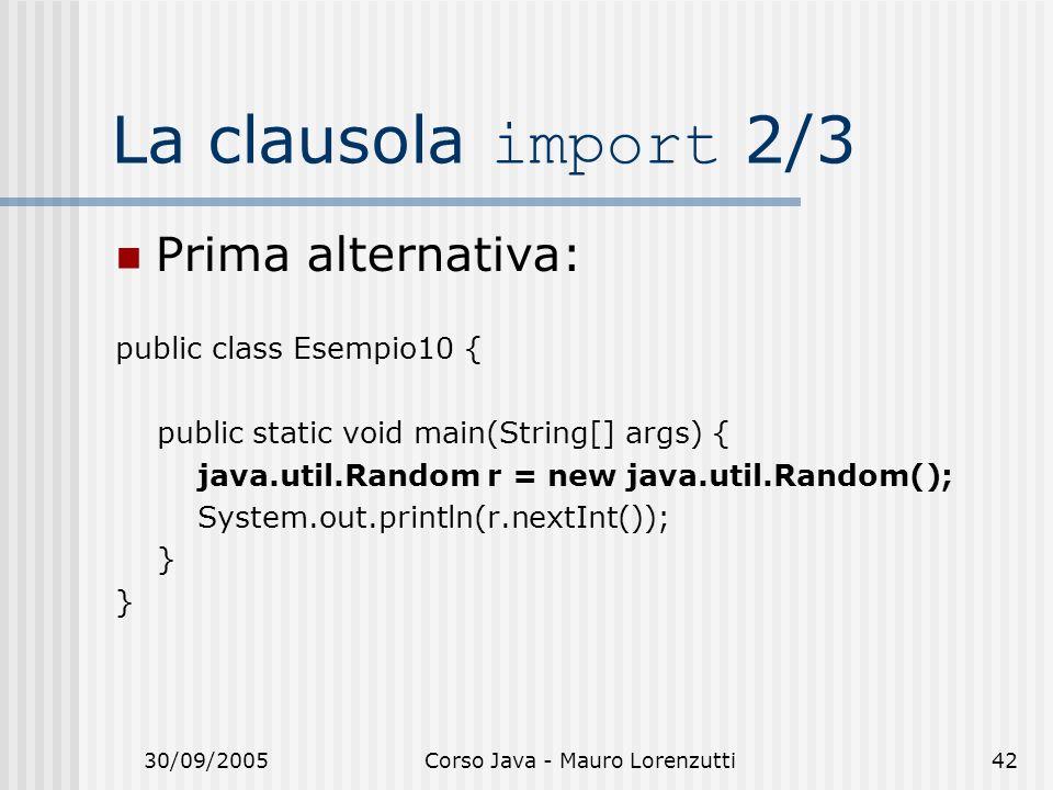 30/09/2005Corso Java - Mauro Lorenzutti42 La clausola import 2/3 Prima alternativa: public class Esempio10 { public static void main(String[] args) { java.util.Random r = new java.util.Random(); System.out.println(r.nextInt()); }
