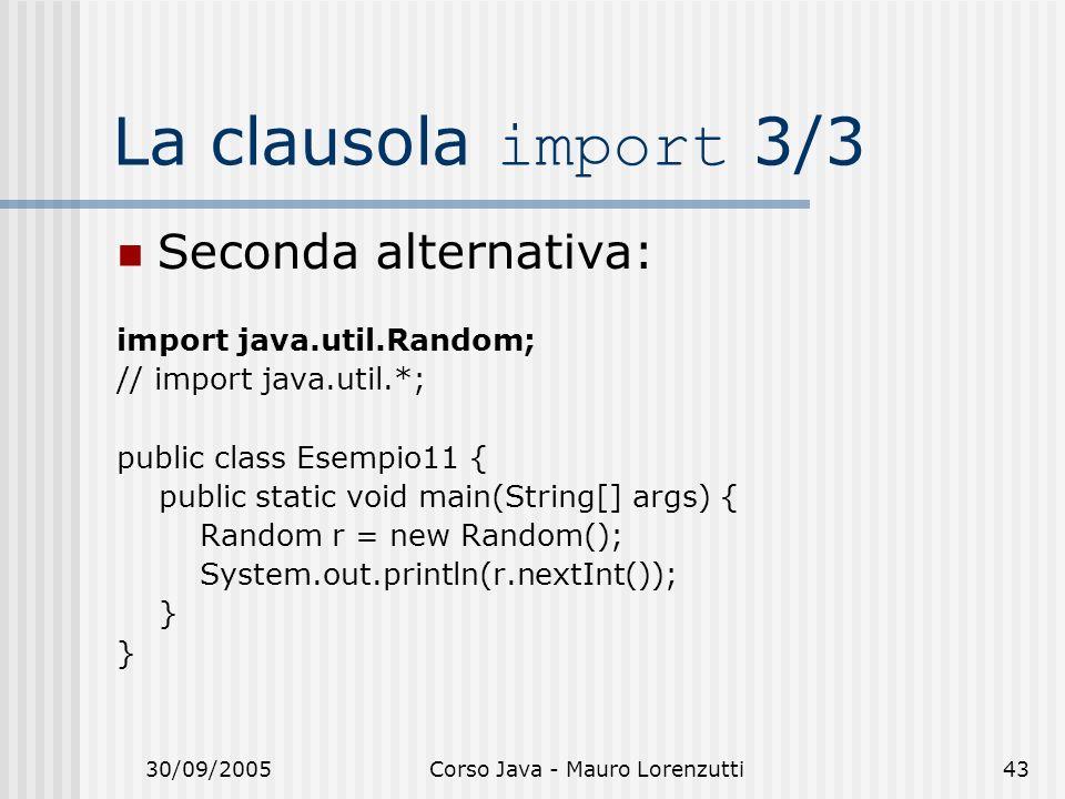 30/09/2005Corso Java - Mauro Lorenzutti43 La clausola import 3/3 Seconda alternativa: import java.util.Random; // import java.util.*; public class Esempio11 { public static void main(String[] args) { Random r = new Random(); System.out.println(r.nextInt()); }