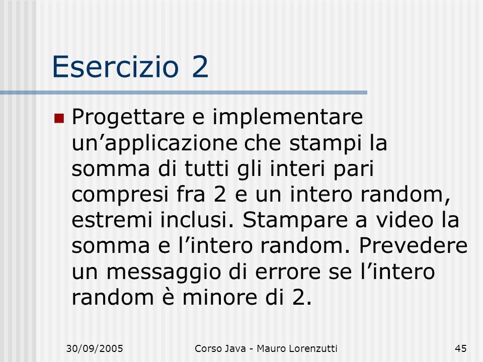 30/09/2005Corso Java - Mauro Lorenzutti45 Esercizio 2 Progettare e implementare unapplicazione che stampi la somma di tutti gli interi pari compresi fra 2 e un intero random, estremi inclusi.