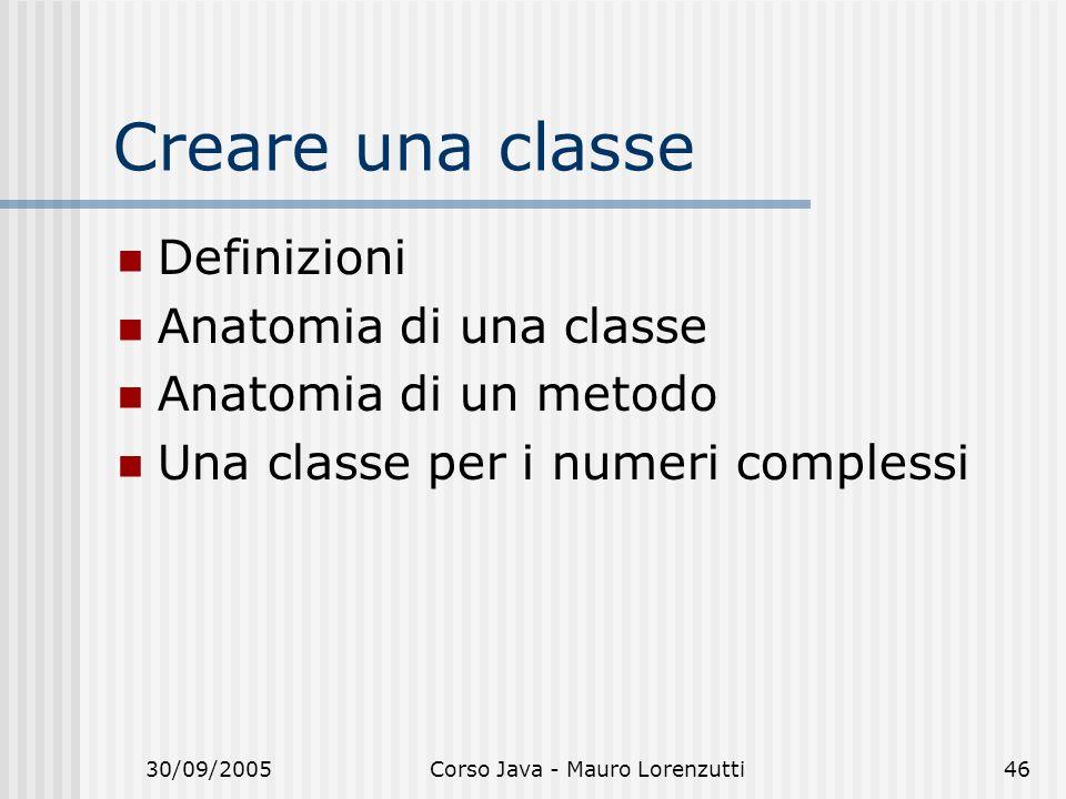 30/09/2005Corso Java - Mauro Lorenzutti46 Creare una classe Definizioni Anatomia di una classe Anatomia di un metodo Una classe per i numeri complessi