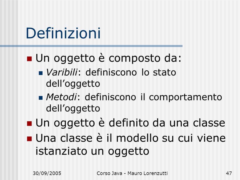 30/09/2005Corso Java - Mauro Lorenzutti47 Definizioni Un oggetto è composto da: Varibili: definiscono lo stato delloggetto Metodi: definiscono il comportamento delloggetto Un oggetto è definito da una classe Una classe è il modello su cui viene istanziato un oggetto