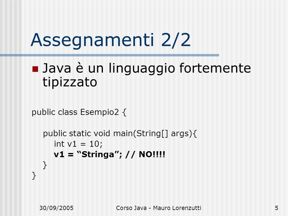 30/09/2005Corso Java - Mauro Lorenzutti5 Assegnamenti 2/2 Java è un linguaggio fortemente tipizzato public class Esempio2 { public static void main(String[] args){ int v1 = 10; v1 = Stringa; // NO!!!.