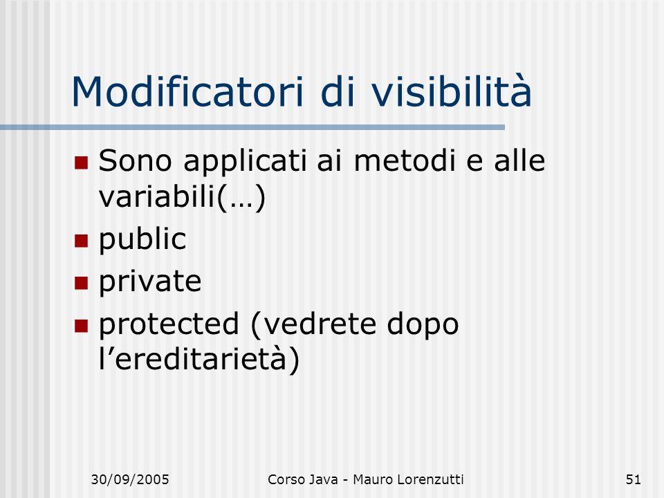 30/09/2005Corso Java - Mauro Lorenzutti51 Modificatori di visibilità Sono applicati ai metodi e alle variabili(…) public private protected (vedrete dopo lereditarietà)