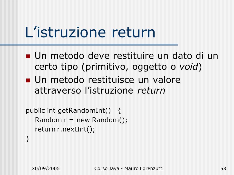 30/09/2005Corso Java - Mauro Lorenzutti53 Listruzione return Un metodo deve restituire un dato di un certo tipo (primitivo, oggetto o void) Un metodo restituisce un valore attraverso listruzione return public int getRandomInt() { Random r = new Random(); return r.nextInt(); }