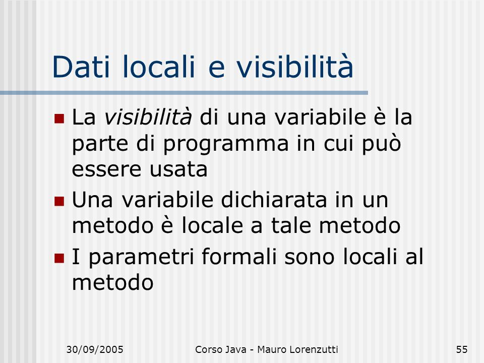 30/09/2005Corso Java - Mauro Lorenzutti55 Dati locali e visibilità La visibilità di una variabile è la parte di programma in cui può essere usata Una variabile dichiarata in un metodo è locale a tale metodo I parametri formali sono locali al metodo