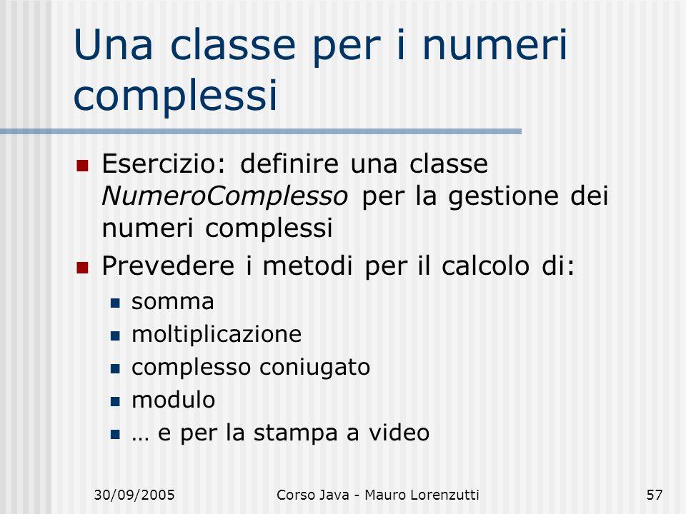 30/09/2005Corso Java - Mauro Lorenzutti57 Una classe per i numeri complessi Esercizio: definire una classe NumeroComplesso per la gestione dei numeri complessi Prevedere i metodi per il calcolo di: somma moltiplicazione complesso coniugato modulo … e per la stampa a video