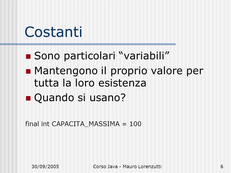 30/09/2005Corso Java - Mauro Lorenzutti6 Costanti Sono particolari variabili Mantengono il proprio valore per tutta la loro esistenza Quando si usano.